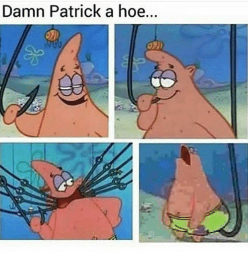 Funny, Hoe, and Patrick: Damn Patrick a hoe...