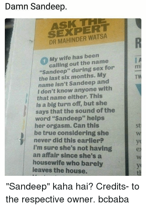 "Memes, Sex, and True: Damn Sandeep  ASK T  SEXPERT  DR MAHINDER WATSA  1 My wife has been  calling out the name  ""Sandeep"" during sex for  the last six months. My  TW  name isn't Sandeep and  I don't know anyone with  that name either. This  is a big turn off, but she  word ""Sandeep"" helps  be true considering she  I'm sure she's not having  says that the sound of the  her orgasm. Can this  never did this earlier?  an affair since she's a  housewife who barely  leaves the house. ""Sandeep"" kaha hai? Credits- to the respective owner. bcbaba"