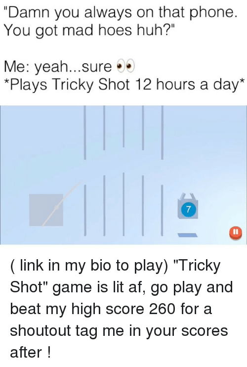"Af, Funny, and Hoes: ""Damn you always on that phone  You got mad hoes huh?""  Me: yeah...sure.  *Plays Tricky Shot 12 hours a day*  7 ( link in my bio to play) ""Tricky Shot"" game is lit af, go play and beat my high score 260 for a shoutout tag me in your scores after !"