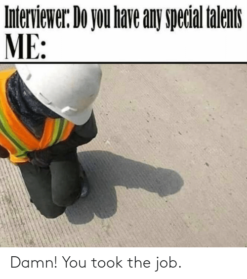 the job: Damn! You took the job.