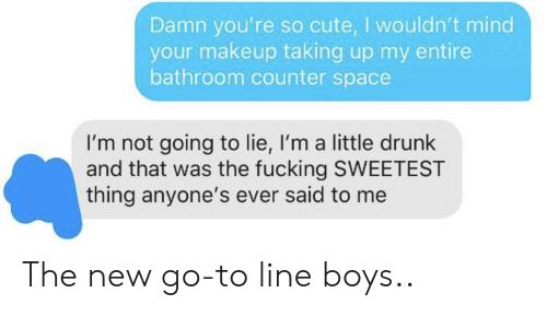 so cute: Damn you're so cute, I wouldn't mind  your makeup taking up my entire  bathroom counter space  I'm not going to lie, I'm a little drunk  and that was the fucking SWEETEST  thing anyone's ever said to me The new go-to line boys..