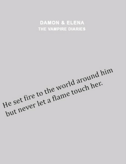 Fire, World, and Never: DAMON &ELENA  THE VAMPIRE DIARIES  He set fire to the world around him  but never let a flame touch her