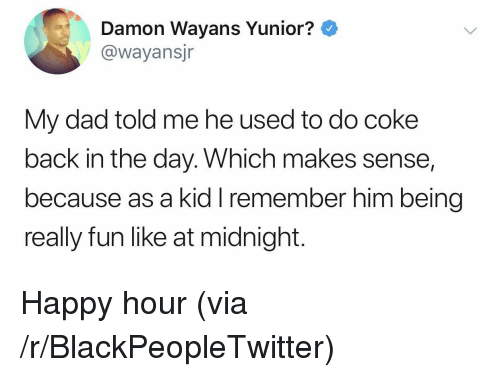 Blackpeopletwitter, Dad, and Happy: Damon Wayans Yunior?  @wayansjr  My dad told me he used to do coke  back in the day. Which makes sense,  because as a kid I remember him being  really fun like at midnight. Happy hour (via /r/BlackPeopleTwitter)