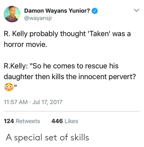 """R. Kelly, Taken, and Movie: Damon Wayans Yunior?  @wayansjr  R. Kelly probably thought 'Taken' was a  horror movie  R.Kelly: """"So he comes to rescue his  daughter then kills the innocent pervert?  11:57 AM Jul 17, 2017  124 Retweets  446 Likes A special set of skills"""