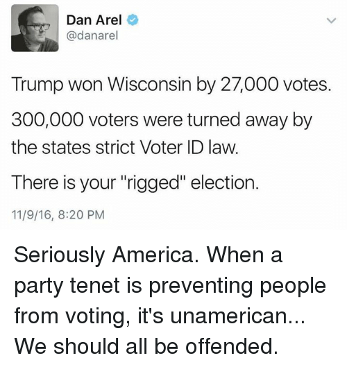 "Memes, 300, and Wisconsin: Dan Arel  @dana rel  Trump won Wisconsin by 27,000 votes.  300,000 voters were turned away by  the states strict Voter ID law.  There is your rigged"" election.  11/9/16, 8:20 PM Seriously America.  When a party tenet is preventing people from voting, it's unamerican...   We should all be offended."
