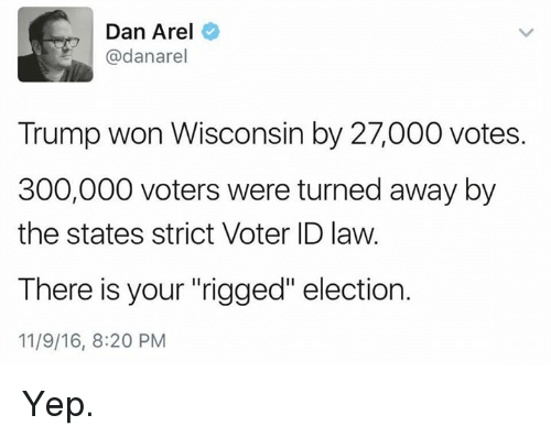 "Memes, 300, and Wisconsin: Dan Arel  @dana rel  Trump won Wisconsin by 27,000 votes  300,000 voters were turned away by  the states strict Voter ID law.  There is your ""rigged"" election.  11/9/16, 8:20 PM Yep."