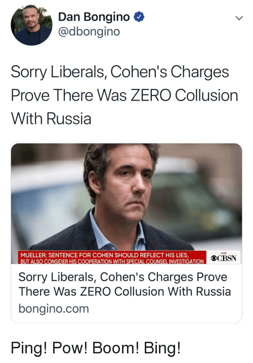 Sorry, Zero, and Bing: Dan Bongino  @dbongino  Sorry Liberals, Cohen's Charges  Prove There Was ZERO Collusion  With Russia  LIVE  MUELLER: SENTENCE FOR COHEN SHOULD REFLECT HIS LIES,  OCBSN  LSO CONSIDER HIS COOPERATION WITH SPECIAL COUNSEL INVESTIGATION  Sorry Liberals, Cohen's Charges Prove  There Was ZERO Collusion With Russia  bongino.com
