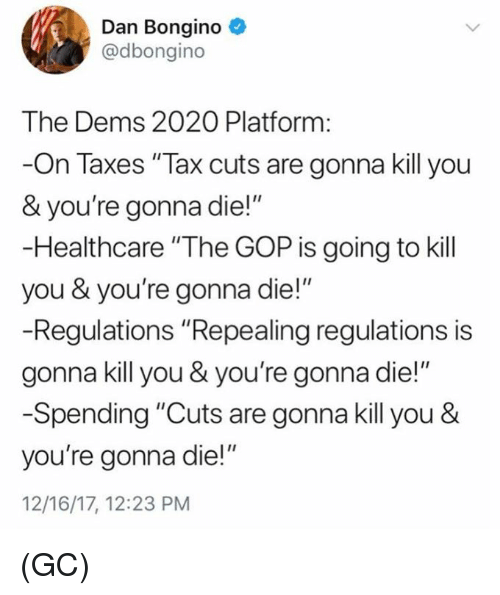 "Memes, Taxes, and 🤖: Dan Bongino  @dbongino  The Dems 2020 Platform:  -On Taxes ""Tax cuts are gonna kill you  & you're gonna die!""  -Healthcare ""The GOP is going to kill  you & you're gonna die!""  -Regulations ""Repealing regulations is  gonna kill you & you're gonna die!""  -Spending ""Cuts are gonna kill you &  you're gonna die!""  12/16/17, 12:23 PM (GC)"