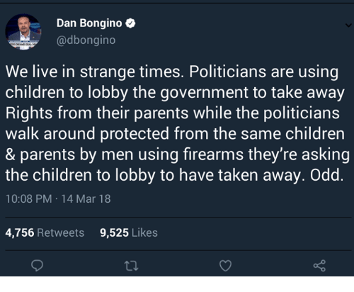 Children, Memes, and Parents: Dan Bongino  @dbongino  We live in strange times. Politicians are using  children to lobby the government to take away  Rights from their parents while the politicians  walk around protected from the same children  & parents by men using firearms they're asking  the children to lobby to have taken away. Odd.  10:08 PM 14 Mar 18  4,756 Retweets  9,525 Likes