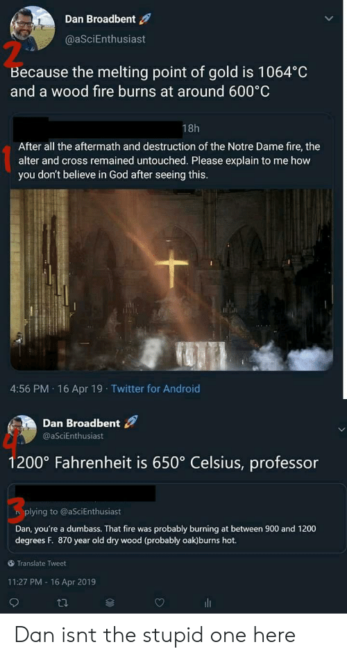 Android, Fire, and God: Dan Broadbent  @aSciEnthusiast  2  Because the melting point of gold is 1064°C  and a wood fire burns at around 600 C  18h  After all the aftermath and destruction of the Notre Dame fire, the  alter and cross remained untouched. Please explain to me how  you don't believe in God after seeing this.  4:56 PM. 16 Apr 19 Twitter for Android  Dan Broadbent  @aSciEnthusiast  1200° Fahrenheit is 650° Celsius, professor  3  plying to @aSciEnthusiast  Dan, you're a dumbass. That fire was probably burning at between 900 and 1200  degrees F. 870 year old dry wood (probably oak)burns hot.  Translate Tweet  11:27 PM -16 Apr 2019 Dan isnt the stupid one here