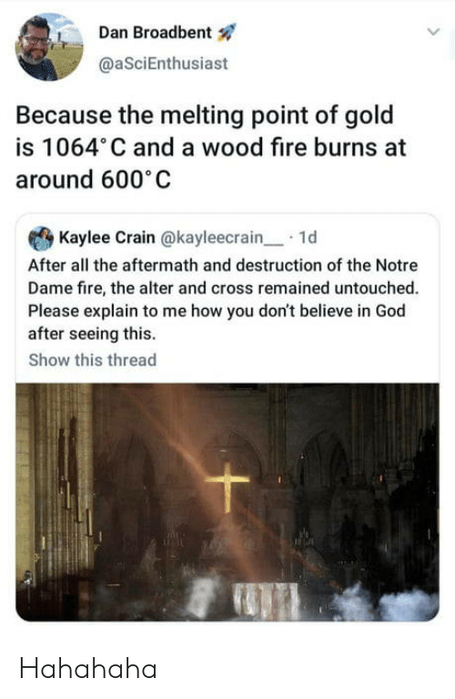 Fire, God, and Cross: Dan Broadbent  @aSciEnthusiast  Because the melting point of gold  is 1064 C and a wood fire burns at  around 600 C  Kaylee Crain @kayleecrain1d  After all the aftermath and destruction of the Notre  Dame fire, the alter and cross remained untouched.  Please explain to me how you don't believe in God  after seeing this.  Show this thread Hahahaha
