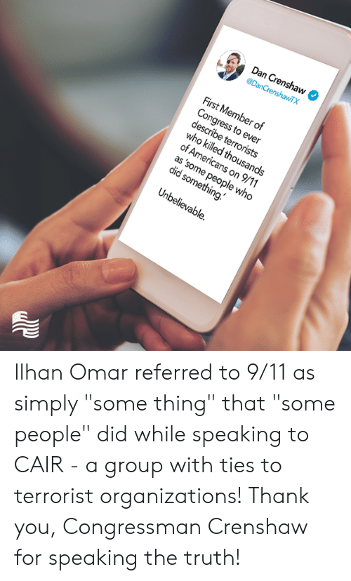 "9/11, Thank You, and Conservative: Dan Crenshaw  @DanCrenshawTX  First Member of  Congress to ever  describe terrorists  who killed thousands  of Americans on 9/11  as 'some people who  did something.  Unbelievable. Ilhan Omar referred to 9/11 as simply ""some thing"" that ""some people"" did while speaking to CAIR - a group with ties to terrorist organizations!   Thank you, Congressman Crenshaw for speaking the truth!"