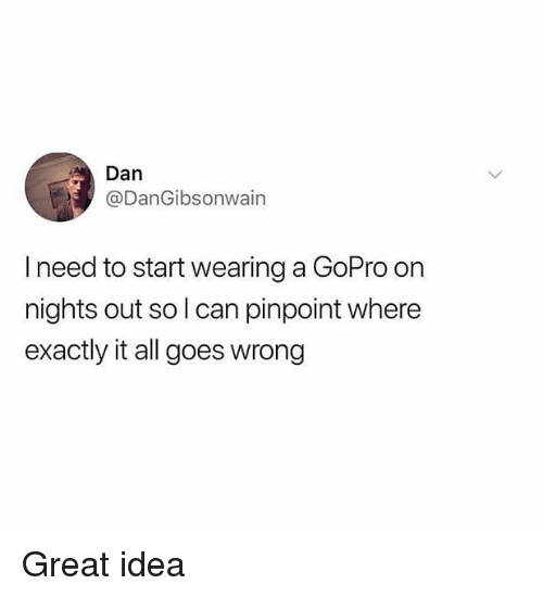 Memes, GoPro, and 🤖: Dan  @DanGibsonwain  I need to start wearing a GoPro on  nights out so l can pinpoint where  exactly it all goes wrong Great idea