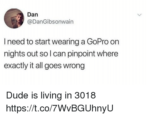 Dude, Funny, and GoPro: Dan  @DanGibsonwain  I need to start wearing a GoPro on  nights out so l can pinpoint where  exactly it all goes wrong Dude is living in 3018 https://t.co/7WvBGUhnyU