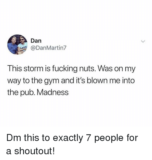 Fucking, Gym, and Memes: Dan  @DanMartin7  This storm is fucking nuts. Was on my  way to the gym and it's blown me into  the pub. Madness Dm this to exactly 7 people for a shoutout!