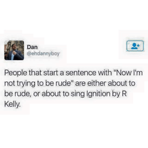 "R. Kelly, Rude, and Ignition: Dan  @ehdannyboy  People that start a sentence with ""Now I'm  not trying to be rude"" are either about to  be rude, or about to sing Ignition by R  Kelly"