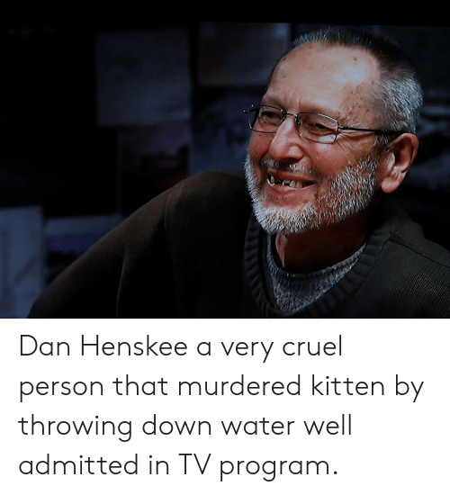 Water, Advice Animals, and Down: Dan Henskee a very cruel person that murdered kitten by throwing down water well admitted in TV program.
