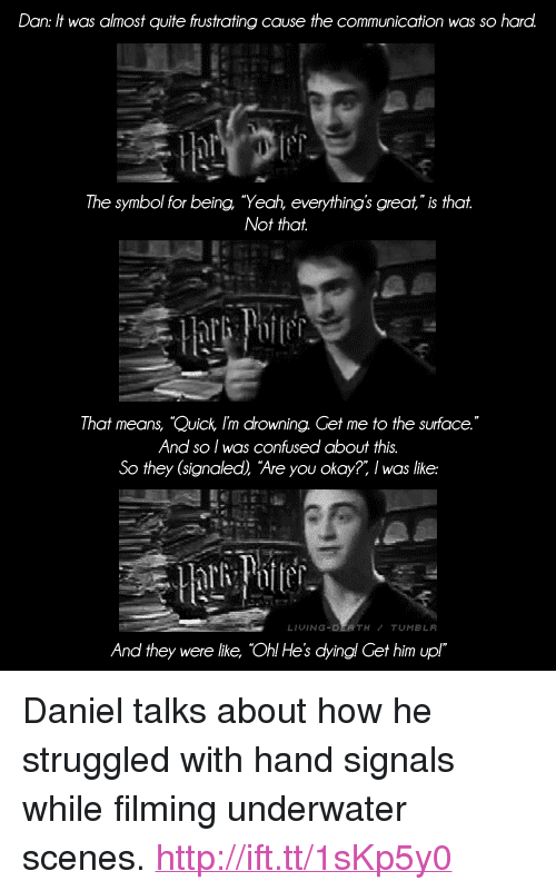 """Confused, Tumblr, and Yeah: Dan: It was almost quite frustrating cause the communication was so hard  The symbol for being Yeah, everything's great,""""is that  Not that.  That means, """"Quick Im drowning. Cet me to the surface.""""  And so I was confused about this  So they (signaled), Are you okay?, was like  LIVING-DERTH/TUMBLR  And they were like, Ohl He's dyingl Get him upl <p>Daniel talks about how he struggled with hand signals while filming underwater scenes. <a href=""""http://ift.tt/1sKp5y0"""">http://ift.tt/1sKp5y0</a></p>"""