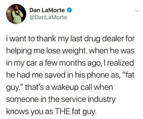 """Drug Dealer, Phone, and Fat: Dan LaMorte  @DanLaMorte  i want to thank my last drug dealer for  helping me lose weight. when he was  in my car a few months ago, I realized  he had me saved in his phone as, """"fat  guy."""" that's a wakeup call when  someone in the service industry  knows you as THE fat guy."""