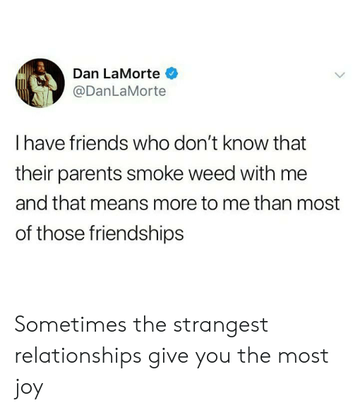 Friends, Parents, and Relationships: Dan LaMorte  @DanLaMorte  Ihave friends who don't know that  their parents smoke weed with me  and that means more to me than most  of those friendships Sometimes the strangest relationships give you the most joy