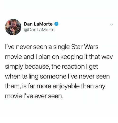 Dank, Star Wars, and Movie: Dan LaMorte  @DanLaMorte  I've never seen a single Star Wars  movie and I plan on keeping it that way  simply because, the reaction I get  when telling someone l've never seen  them, is far more enjoyable than any  movie l ve ever seen.
