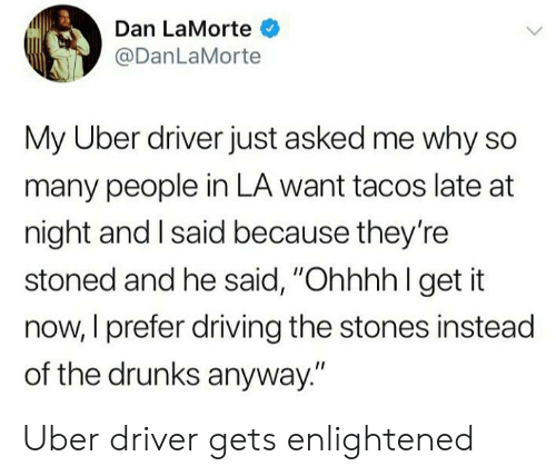 """Driving, Uber, and Uber Driver: Dan LaMorte  @DanLaMorte  My Uber driver just asked me why so  many people in LA want tacos late at  night and I said because they're  stoned and he said, """"Ohhhh l get it  now, I prefer driving the stones instead  of the drunks anyway."""" Uber driver gets enlightened"""