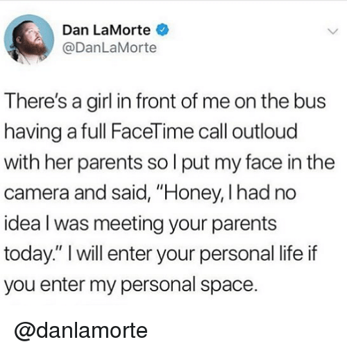 "Facetime, Life, and Memes: Dan LaMorte  @DanLaMorte  There's a girl in front of me on the bus  having a full FaceTime call outloud  with her parents so l put my face in the  camera and said, ""Honey, I had no  idea l was meeting your parents  today."" I will enter your personal life if  you enter my personal space. @danlamorte"