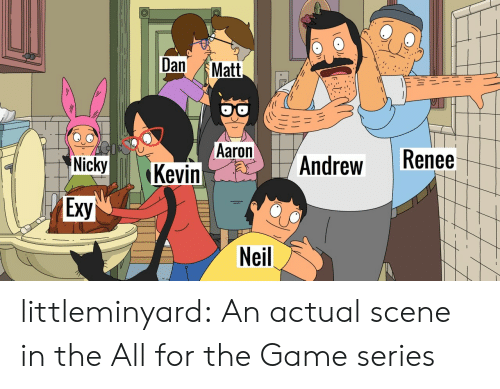 The All: Dan  Matt  Aaron  Kevin  Renee  Andrew  Nicky  Exy  Neil littleminyard: An actual scene in the All for the Game series