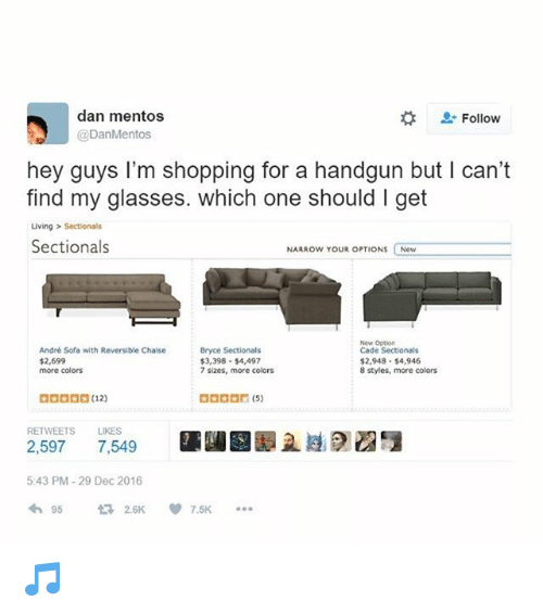 "Memes, Mentos, and Shopping: dan mentos  @DanMentos  Follow  hey guys I'm shopping for a handgun but I can'""t  find my glasses. which one should I get  ving > Sectionals  Sectionals  NARROW YOUR OPTIONS New  André Sofa with Reversible Chaise  $2,699  more colors  Bryce Sectionals  $3,398 $4,497  7 sizes, more colors  New Oppion  Cade Sectionals  $2,948 $4,946  8 styles, more colors  BOODD(12)  RETWEETS LIKES  2.59715  7,549  ■闥圝譯且遵  5:43 PM-29 Dec 2016  わ95 2.6K 7.5K ..。 🎵"