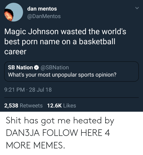 Basketball, Dank, and Magic Johnson: dan mentos  @DanMentos  Magic Johnson wasted the world's  best porn name on a basketball  career  SB Nation Ф @SBNation  What's your most unpopular sports opinion?  9:21 PM-28 Jul 18  2,538 Retweets 12.6K Likes Shit has got me heated by DAN3JA FOLLOW HERE 4 MORE MEMES.