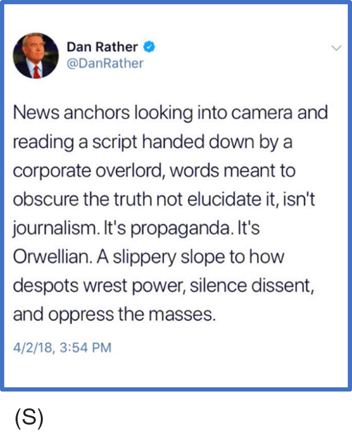 News, Camera, and Power: Dan Rather  @DanRathe  News anchors looking into camera and  reading a script handed down by a  corporate overlord, words meant to  obscure the truth not elucidate it, isn't  journalism. It's propaganda. It's  Orwellian. A slippery slope to how  despots wrest power, silence dissent,  and oppress the masses.  4/2/18, 3:54 PM (S)