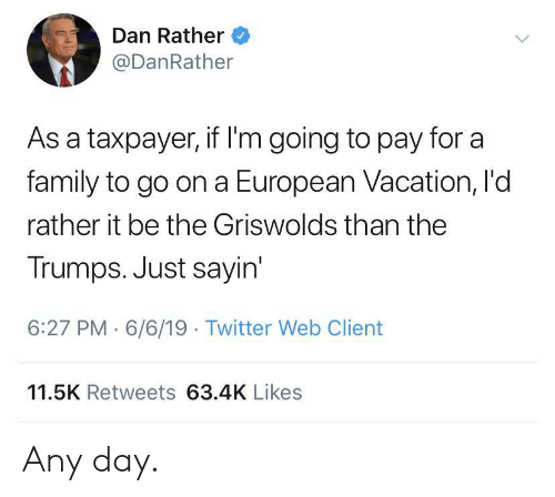 Family, Twitter, and Vacation: Dan Rather  @DanRather  As a taxpayer, if I'm going to pay for a  family to go on a European Vacation, I'd  rather it be the Griswolds than the  Trumps. Just sayin'  6:27 PM 6/6/19 Twitter Web Client  11.5K Retweets 63.4K Likes Any day.