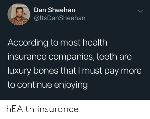 Health Insurance: Dan Sheehan  @ItsDanSheehan  According to most health  insurance companies, teeth are  luxury bones that I must pay more  to continue enjoying hEAlth insurance
