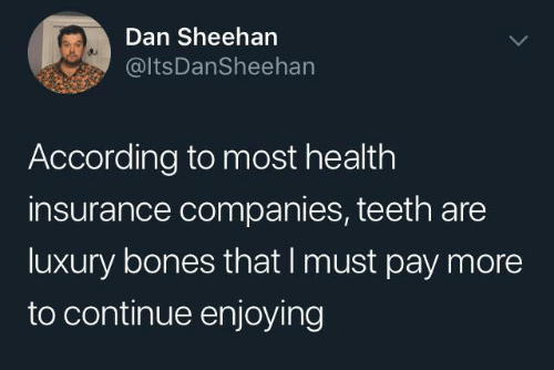 Health Insurance: Dan Sheehan  @ltsDanSheehan  According to most health  insurance companies, teeth are  luxury bones that I must pay more  to continue enjoying
