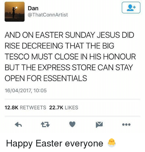 Easter, Jesus, and Memes: Dan  @ThatConnArtist  AND ON EASTER SUNDAY JESUS DID  RISE DECREEING THAT THE BIG  TESCO MUST CLOSE IN HIS HONOUR  BUT THE EXPRESS STORE CAN STAY  OPEN FOR ESSENTIALS  16/04/2017, 10:05  12.8K  RETWEETS  22.7K  LIKES Happy Easter everyone 🐣