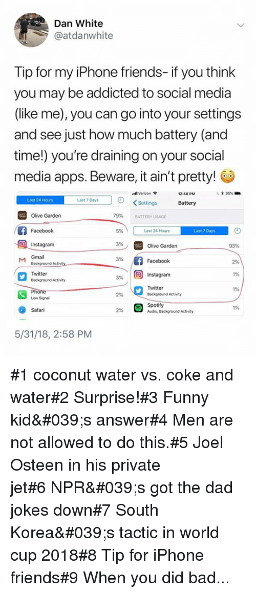 """Bad, Dad, and Facebook: Dan White  @atdanwhite  Tip for my iPhone friends- if you think  you may be addicted to social media  (like me), you can go into your settings  and see just how much battery (and  time!) you're draining on your social  media apps. Beware, it ain't pretty!  """"old Verizon  12:48 PM  * 95%.  Last 24 Hours  Last 7 Days  KSettings  Battery  79%  Olive Garden  Facebook  Instagram  BATTERY USAGE  5%  Last 24 Hours  Last 7 Days  3%  Olive Garden  93%  M Gmail  3%  Facebook  2%  1%  1%  Twitter  Background Activity  3% 10) Instagram  Twitter  Background Activity  2%  Low Signal  Spotify  Audio, Background Activity  1%  Safari  2%  5/31/18, 2:58 PM #1 coconut water vs. coke and water#2 Surprise!#3 Funny kid's answer#4 Men are not allowed to do this.#5 Joel Osteen in his private jet#6NPR's got the dad jokes down#7 South Korea's tactic in world cup 2018#8 Tip for iPhone friends#9 When you did bad..."""