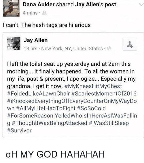 God, Grandma, and Jay: Dana Aulder shared Jay Allen's post.  4 mins  I can't. The hash tags are hilarious  Jay Allern  13 hrs New York, NY, United States  I left the toilet seat up yesterday and at 2am this  morning... it finally happened. To all the women in  my life, past & present, I apologize... Especially my  grandma. I get it now. #MyKneesHitMyChest  #FoldedLikeALawnChair #ScariestMomentOf2016  #1 Knocked Everything OffEveryCounterOnMyWayDo  wn #All MyLife! HadToFight #SoSoCold  #ForSomeReasoniYelledWholslnHereAslWasFallin  | g oH MY GOD HAHAHAH