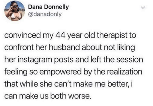 Dank, Instagram, and Husband: Dana Donnelly  @danadonly  convinced my 44 year old therapist to  confront her husband about not liking  her instagram posts and left the session  feeling so empowered by the realization  that while she can't make me better, i  can make us both worse.