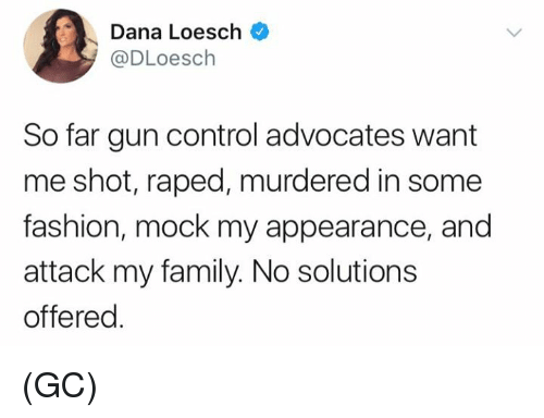 Family, Fashion, and Memes: Dana Loesch  @DLoesch  So far gun control advocates want  me shot, raped, murdered in some  fashion, mock my appearance, and  attack my family. No solutions  offered (GC)