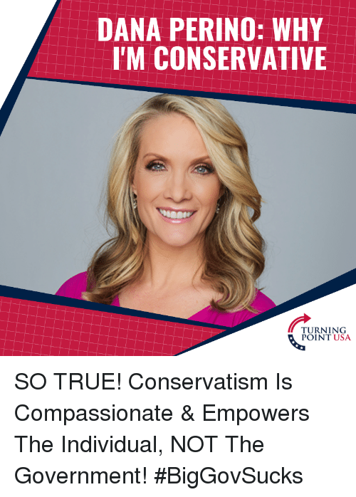 Memes, True, and Conservative: DANA PERINO: WHY  I'M CONSERVATIVE  TURNING SO TRUE! Conservatism Is Compassionate & Empowers The Individual, NOT The Government! #BigGovSucks