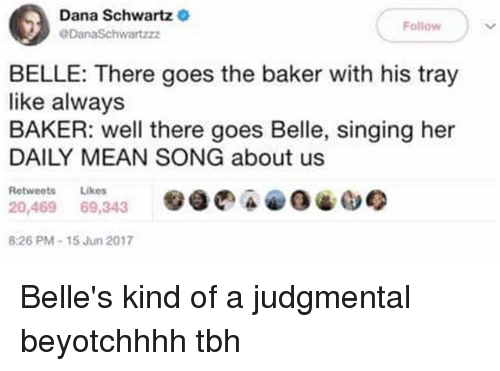 Singing, Tbh, and Mean: Dana Schwartz  DanaSchwartzz  Follow  BELLE: There goes the baker with his tray  like always  BAKER: well there goes Belle, singing her  DAILY MEAN SONG about us  Retweets Likes  20,469 69,343  :26 PM-15 Jun 2017 Belle's kind of a judgmental beyotchhhh tbh
