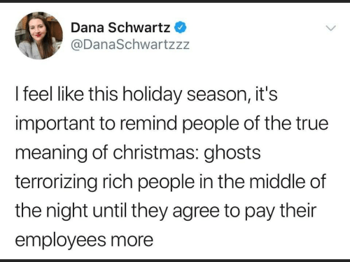feel like: Dana Schwartz  @DanaSchwartzzz  I feel like this holiday season, it's  important to remind people of the true  meaning of christmas: ghosts  terrorizing rich people in the middle of  the night until they agree to pay their  employees more