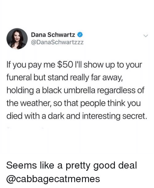 Funny, Black, and Good: Dana Schwartz  @DanaSchwartzzz  If you pay me $50 I'll show up to your  funeral but stand really far away,  holding a black umbrella regardless of  the weather, so that people think you  died with a dark and interesting secret. Seems like a pretty good deal @cabbagecatmemes