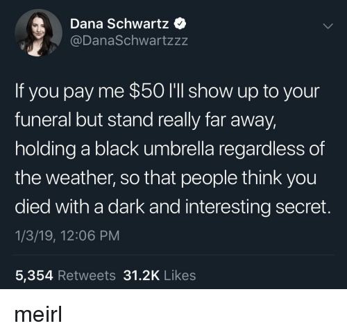 Black, The Weather, and Weather: Dana Schwartz  @DanaSchwartzzz  If you pay me $50 I'll show up to your  funeral but stand really far away  holding a black umbrella regardless of  the weather, so that people think you  died with a dark and interesting secret.  1/3/19, 12:06 PM  5,354 Retweets 31.2K Like:s meirl