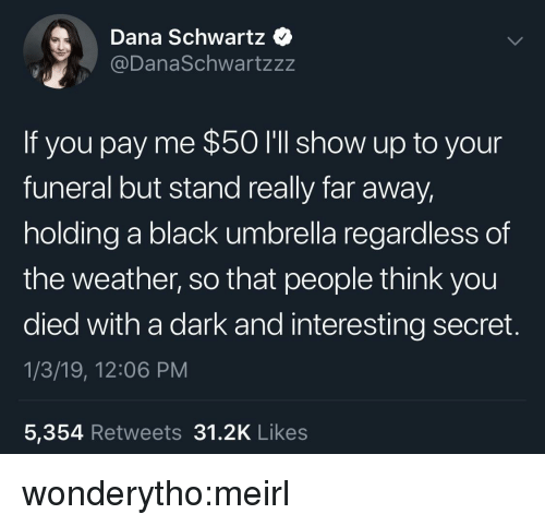 Target, Tumblr, and Black: Dana Schwartz  @DanaSchwartzzz  If you pay me $50 I'll show up to your  funeral but stand really far away  holding a black umbrella regardless of  the weather, so that people think you  died with a dark and interesting secret.  1/3/19, 12:06 PM  5,354 Retweets 31.2K Like:s wonderytho:meirl