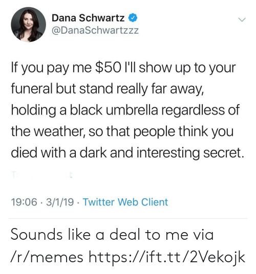 Far Away: Dana Schwartz  @DanaSchwartzzz  If you pay me $50 l'll show up to your  funeral but stand really far away,  holding a black umbrella regardless of  the weather, so that people think you  died with a dark and interesting secret.  19:06 3/1/19 Twitter Web Client Sounds like a deal to me via /r/memes https://ift.tt/2Vekojk