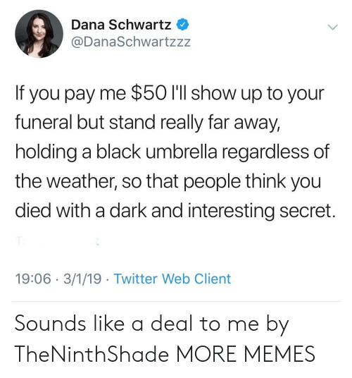Dank, Memes, and Target: Dana Schwartz  @DanaSchwartzzz  If you pay me $50 l'll show up to your  funeral but stand really far away,  holding a black umbrella regardless of  the weather, so that people think you  died with a dark and interesting secret.  19:06 3/1/19 Twitter Web Client Sounds like a deal to me by TheNinthShade MORE MEMES
