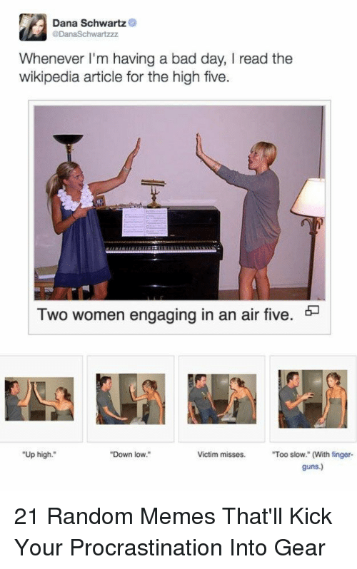 Bad, Bad Day, and Guns: Dana Schwartz  Whenever l'm having a bad day, I read the  wikipedia article for the high five  Two women engaging in an air five. *-  Up high.  Down low.  Victim misses. Too slow. (With finger-  guns.) 21 Random Memes That'll Kick Your Procrastination Into Gear