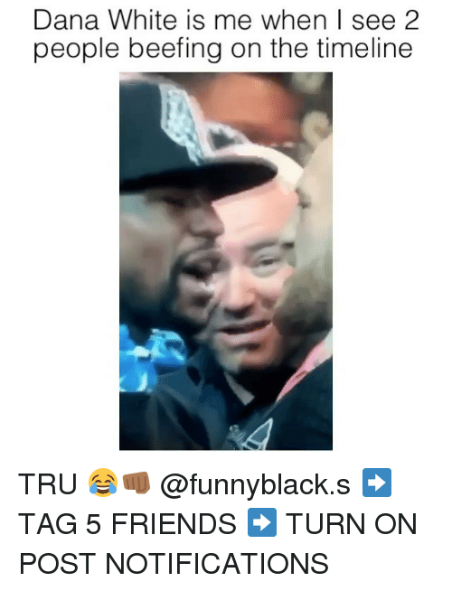 Friends, White, and Dank Memes: Dana White is me when I see 2  people beefing on the timeline TRU 😂👊🏾 @funnyblack.s ➡️ TAG 5 FRIENDS ➡️ TURN ON POST NOTIFICATIONS