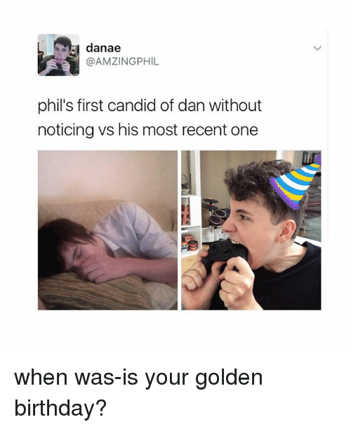 Birthday, Candide, and Fandom: danae  @AMZINGPHIL  phil's first candid of danwithout  noticing vs his most recent one when was-is your golden birthday?